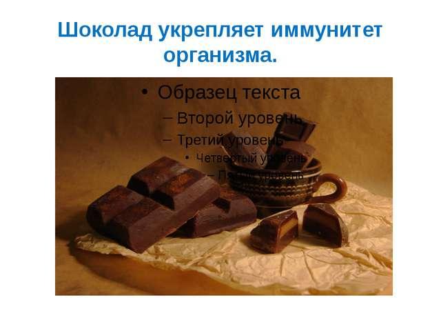 Шоколад укрепляет иммунитет организма.