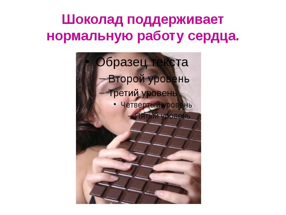 Шоколад поддерживает нормальную работу сердца.