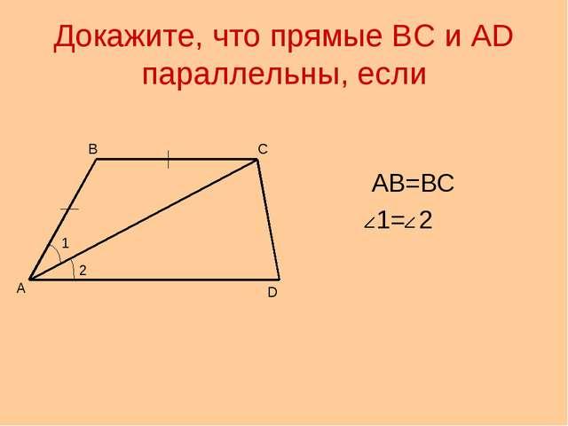 Докажите, что прямые ВС и АD параллельны, если АВ=ВС 1= 2 А В С D 1 2
