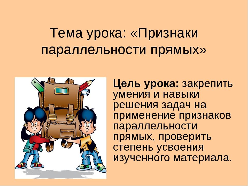Тема урока: «Признаки параллельности прямых» Цель урока: закрепить умения и н...