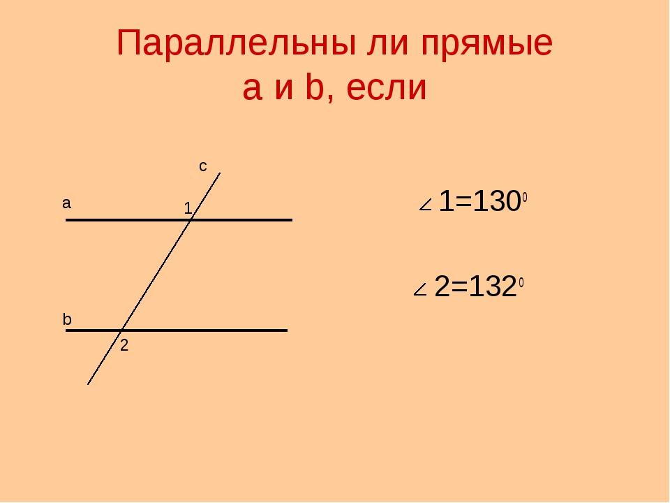 Параллельны ли прямые a и b, если 1=130о 2=132о а b с 1 2