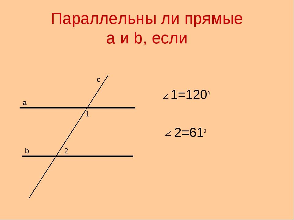 Параллельны ли прямые a и b, если 1=120о 2=61о а b с 1 2