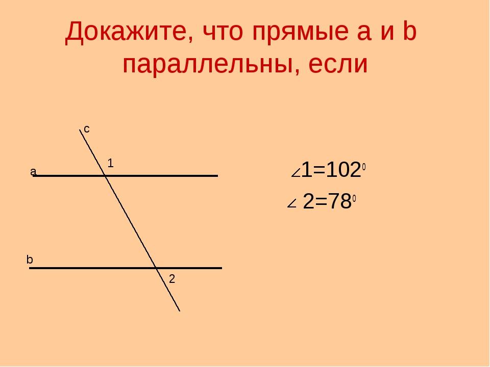 Докажите, что прямые а и b параллельны, если 1=102о 2=78о а b с 1 2