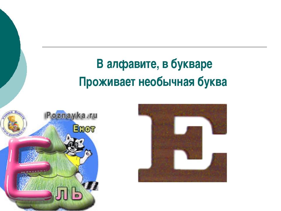 В алфавите, в букваре Проживает необычная буква