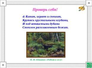 4) Кипит, играет и спешит, Крутясь хрустальными клубами, И под ветвистыми дуб