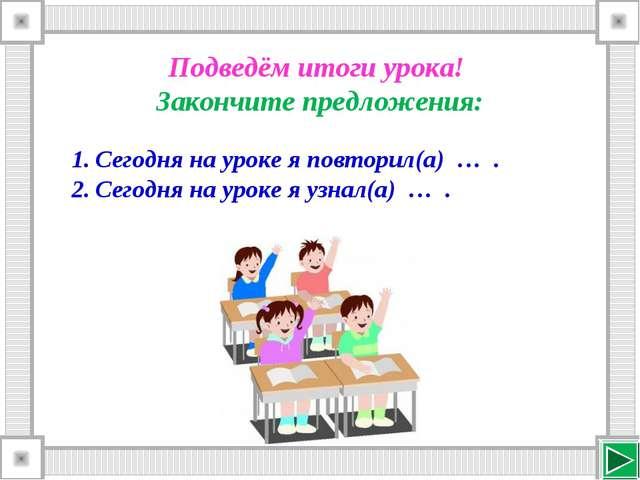 Подведём итоги урока! Закончите предложения: Сегодня на уроке я повторил(а) …...