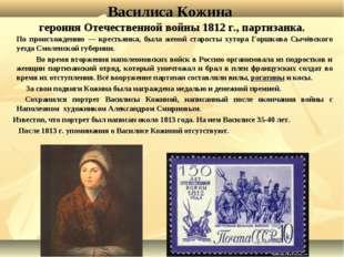 Василиса Кожина героиня Отечественной войны 1812 г., партизанка. По происхож