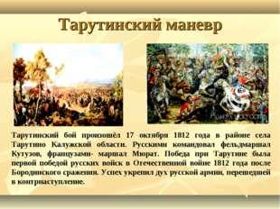 Тарутинский маневр Тарутинский бой произошёл 17 октября 1812 года в районе се