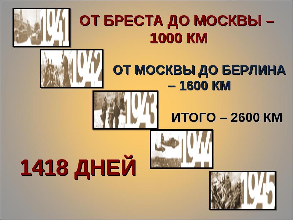 ОТ БРЕСТА ДО МОСКВЫ – 1000 КМ ОТ МОСКВЫ ДО БЕРЛИНА – 1600 КМ ИТОГО – 2600 КМ...