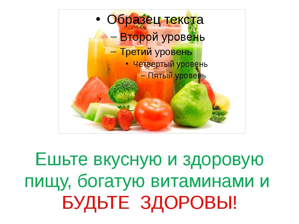 Ешьте вкусную и здоровую пищу, богатую витаминами и БУДЬТЕ ЗДОРОВЫ!