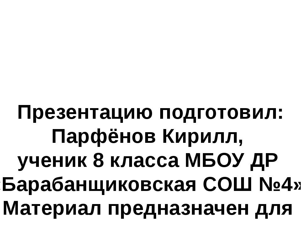 Презентацию подготовил: Парфёнов Кирилл, ученик 8 класса МБОУ ДР «Барабанщик...