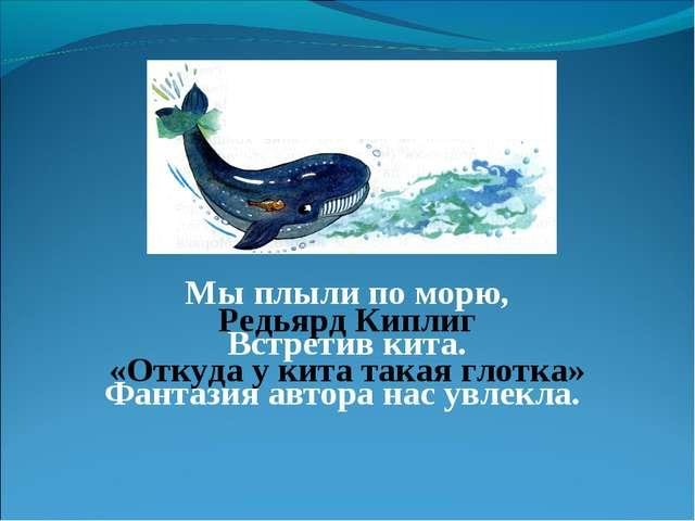 Мы плыли по морю, Встретив кита. Фантазия автора нас увлекла. Редьярд Киплиг...