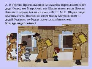 2. В деревне Простоквашино на скамейке перед домом сидят дядя Федор, кот Матр