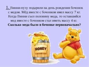 1. Винни-пуху подарили на день рождения бочонок с медом. Мёд вместе с бочонко