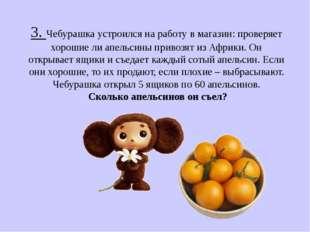 3. Чебурашка устроился на работу в магазин: проверяет хорошие ли апельсины пр