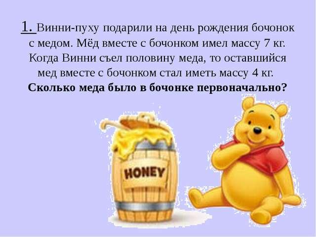 1. Винни-пуху подарили на день рождения бочонок с медом. Мёд вместе с бочонко...