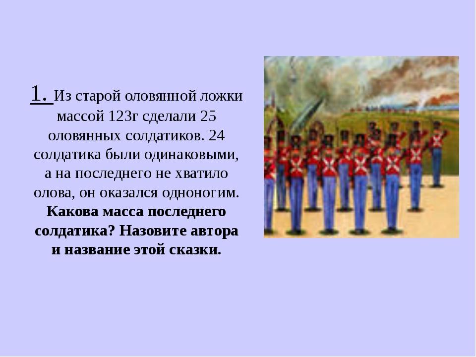 1. Из старой оловянной ложки массой 123г сделали 25 оловянных солдатиков. 24...
