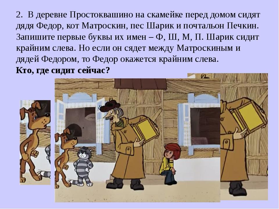2. В деревне Простоквашино на скамейке перед домом сидят дядя Федор, кот Матр...