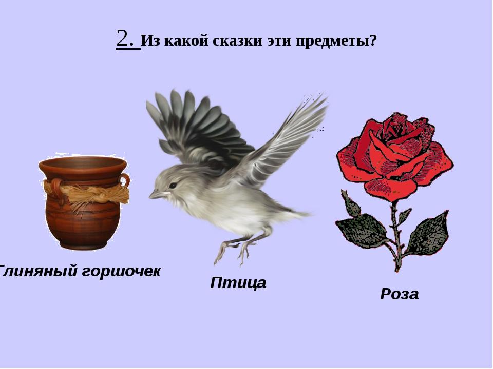 2. Из какой сказки эти предметы? Глиняный горшочек Птица Роза