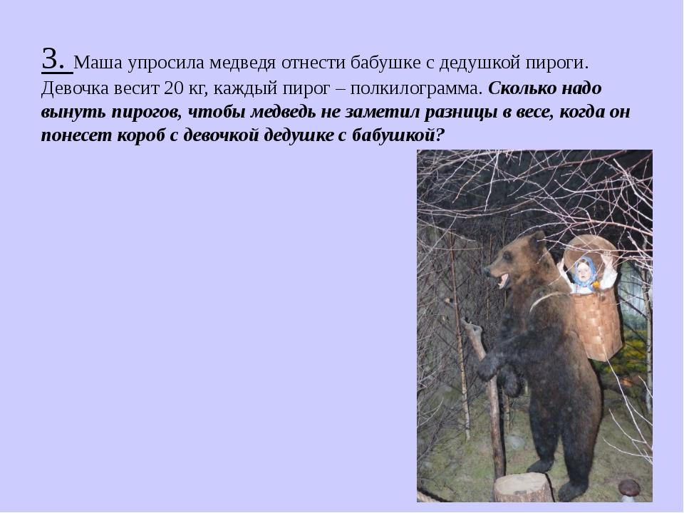 3. Маша упросила медведя отнести бабушке с дедушкой пироги. Девочка весит 20...