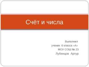 Выполнил ученик 6 класса «А» МОУ СОШ № 23 Лубенцов Артур Счёт и числа