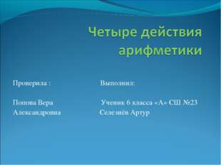 Проверила : Выполнил: Попова Вера Ученик 6 класса «А» СШ №23 Александровна Се