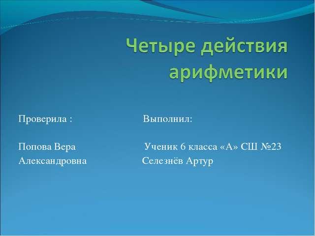 Проверила : Выполнил: Попова Вера Ученик 6 класса «А» СШ №23 Александровна Се...