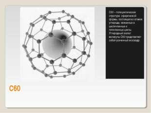 С60 С60 – полициклическая структура сферической формы, состоящая из атомов уг