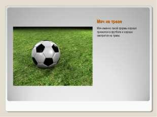 Мяч на траве Мяч именно такой формы хорошо прижился в футболе и хорошо смотри