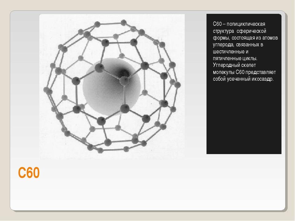 С60 С60 – полициклическая структура сферической формы, состоящая из атомов уг...