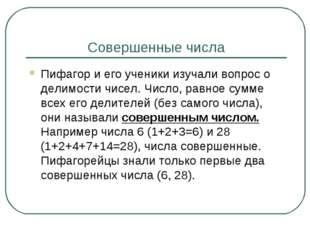 Совершенные числа Пифагор и его ученики изучали вопрос о делимости чисел. Чис