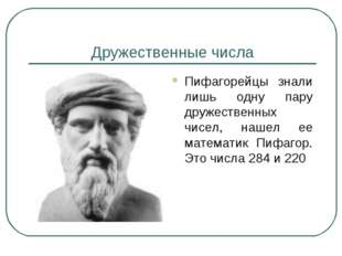 Дружественные числа Пифагорейцы знали лишь одну пару дружественных чисел, наш