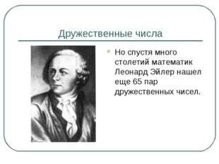 Дружественные числа Но спустя много столетий математик Леонард Эйлер нашел ещ