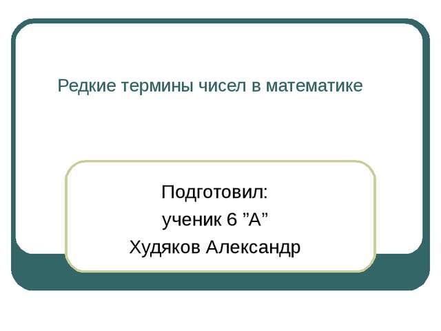 """Редкие термины чисел в математике Подготовил: ученик 6 """"А"""" Худяков Александр"""
