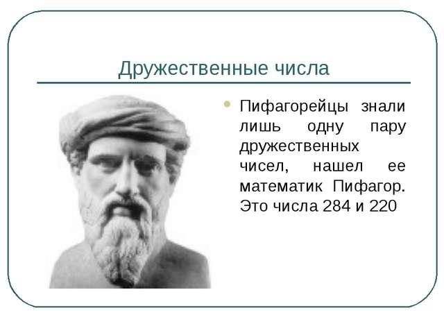 Дружественные числа Пифагорейцы знали лишь одну пару дружественных чисел, наш...