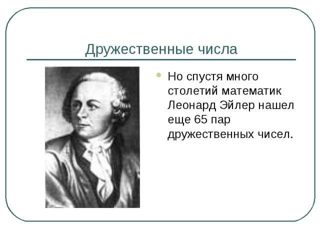 Дружественные числа Но спустя много столетий математик Леонард Эйлер нашел ещ...