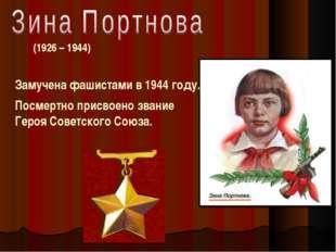 (1926 – 1944) Замучена фашистами в 1944 году. Посмертно присвоено звание Гер