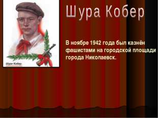 В ноябре 1942 года был казнён фашистами на городской площади города Николаевск.