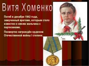 Погиб в декабре 1942 года, замученный врагами, которым стало известно о связя