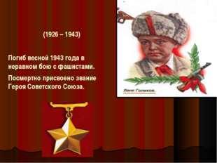 Погиб весной 1943 года в неравном бою с фашистами. Посмертно присвоено звани