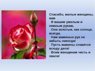 Спасибо, милые женщины, вам  И вашим умелым и нежным рукам,  Они золотые, к
