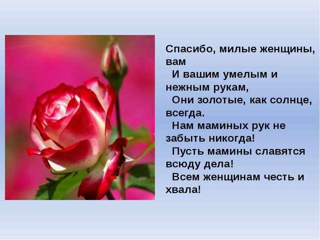 Спасибо, милые женщины, вам  И вашим умелым и нежным рукам,  Они золотые, к...