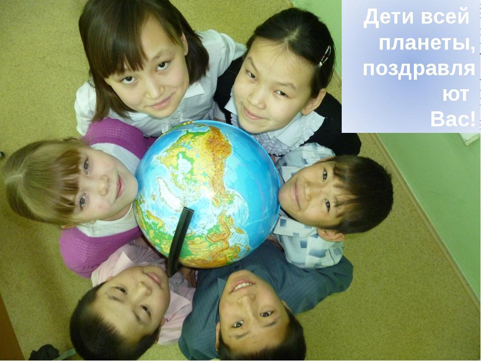 Дети всей планеты, поздравляют Вас!
