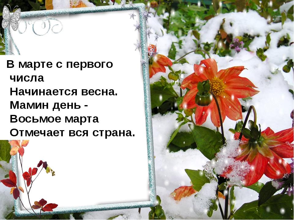 В марте с первого числа  Начинается весна.  Мамин день -  Восьмое марта ...