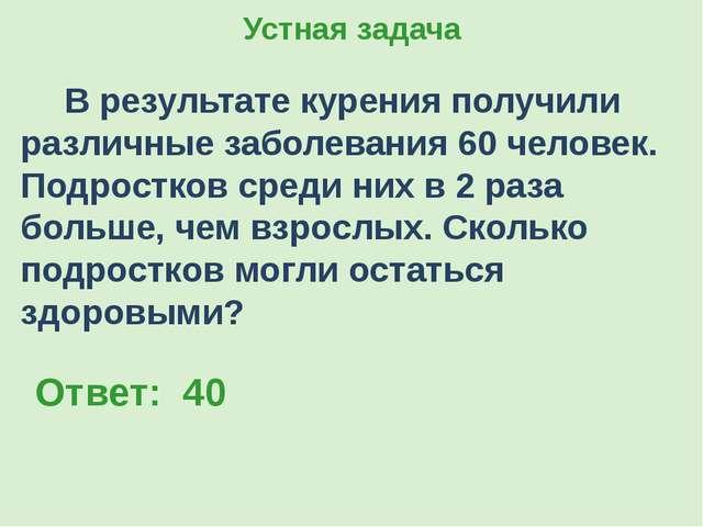 Устная задача В результате курения получили различные заболевания 60 человек....
