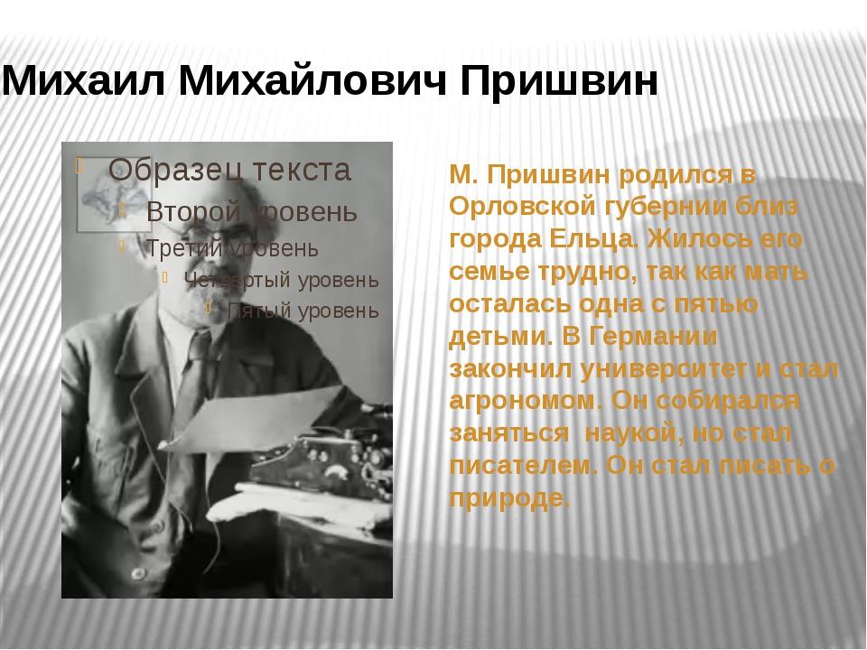 М. Пришвин родился в Орловской губернии близ города Ельца. Жилось его семье...