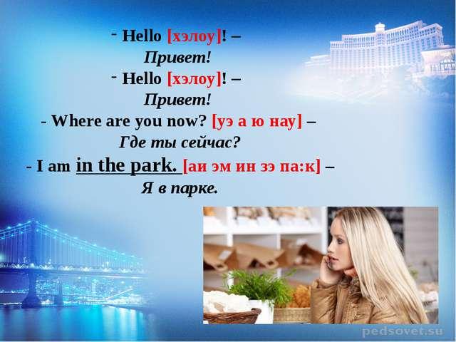 Hello [хэлоу]! – Привет! Hello [хэлоу]! – Привет! - Where are you now? [уэ а...