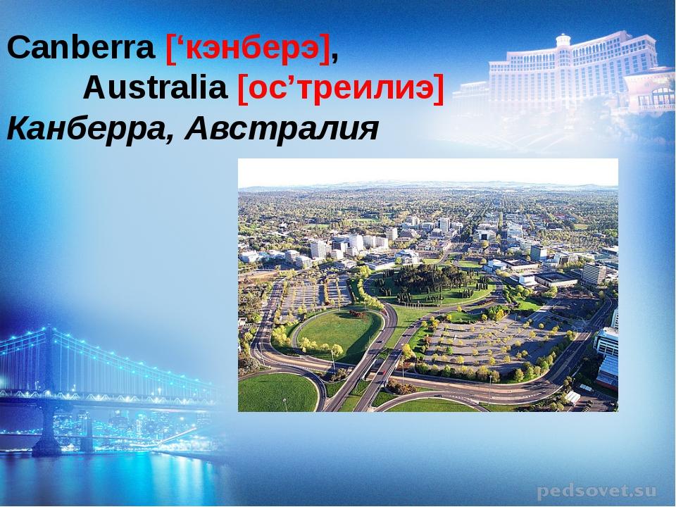 Canberra ['кэнберэ],  Australia [ос'треилиэ] Канберра, Австралия