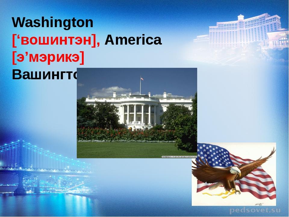 Washington ['вошинтэн], America [э'мэрикэ] Вашингтон, Америка