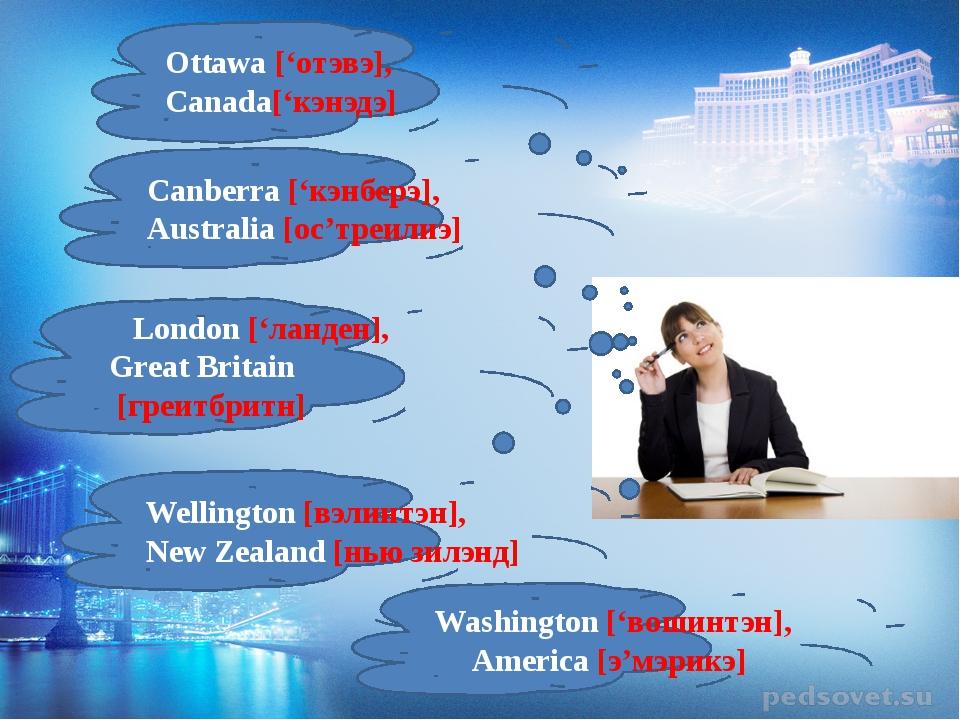 Ottawa ['отэвэ], Canada['кэнэдэ] Canberra ['кэнберэ], Australia [ос'треилиэ]...
